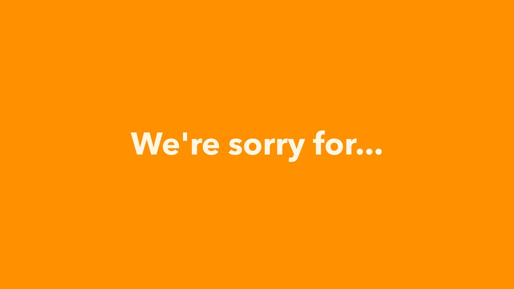 We're sorry for...