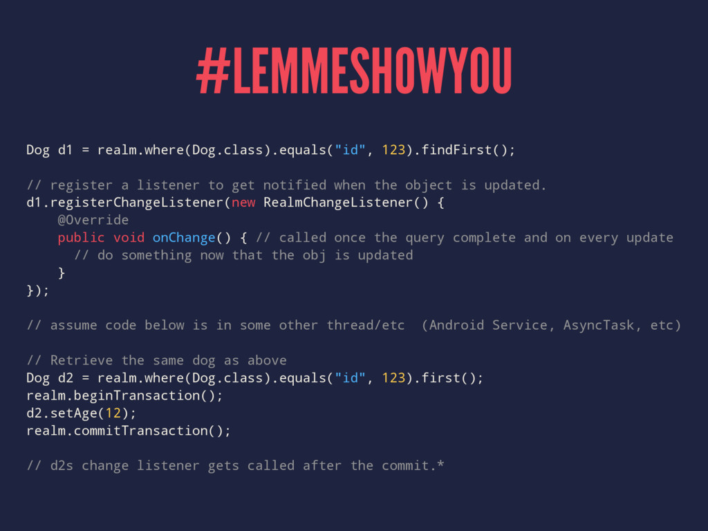#LEMMESHOWYOU Dog d1 = realm.where(Dog.class).e...