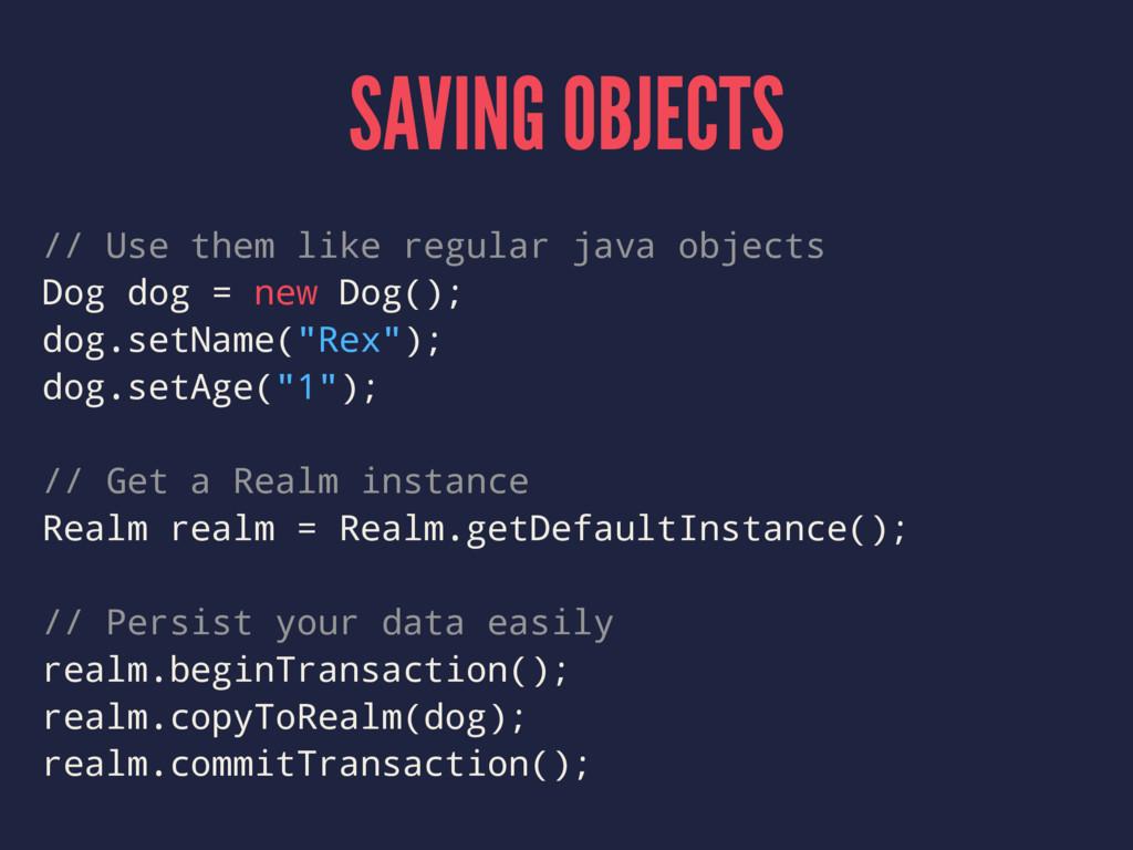 SAVING OBJECTS // Use them like regular java ob...