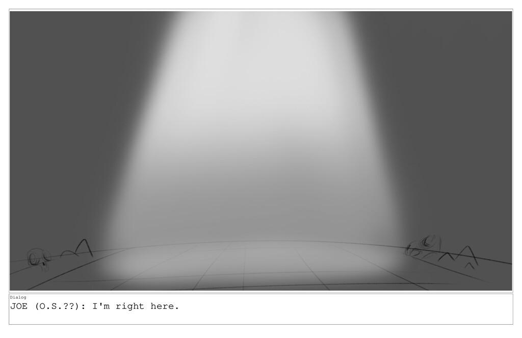 Dialog JOE (O.S.??): I'm right here.