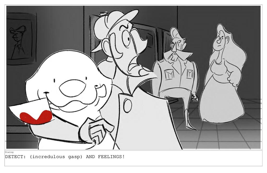 Dialog DETECT: (incredulous gasp) AND FEELINGS!