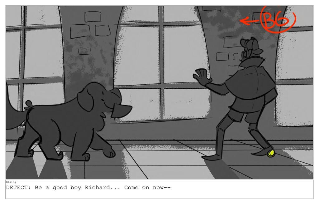Dialog DETECT: Be a good boy Richard... Come on...