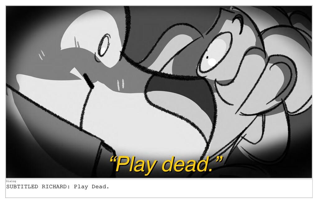Dialog SUBTITLED RICHARD: Play Dead.