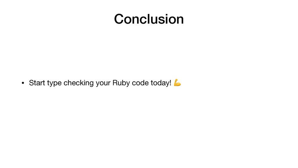Conclusion • Start type checking your Ruby code...