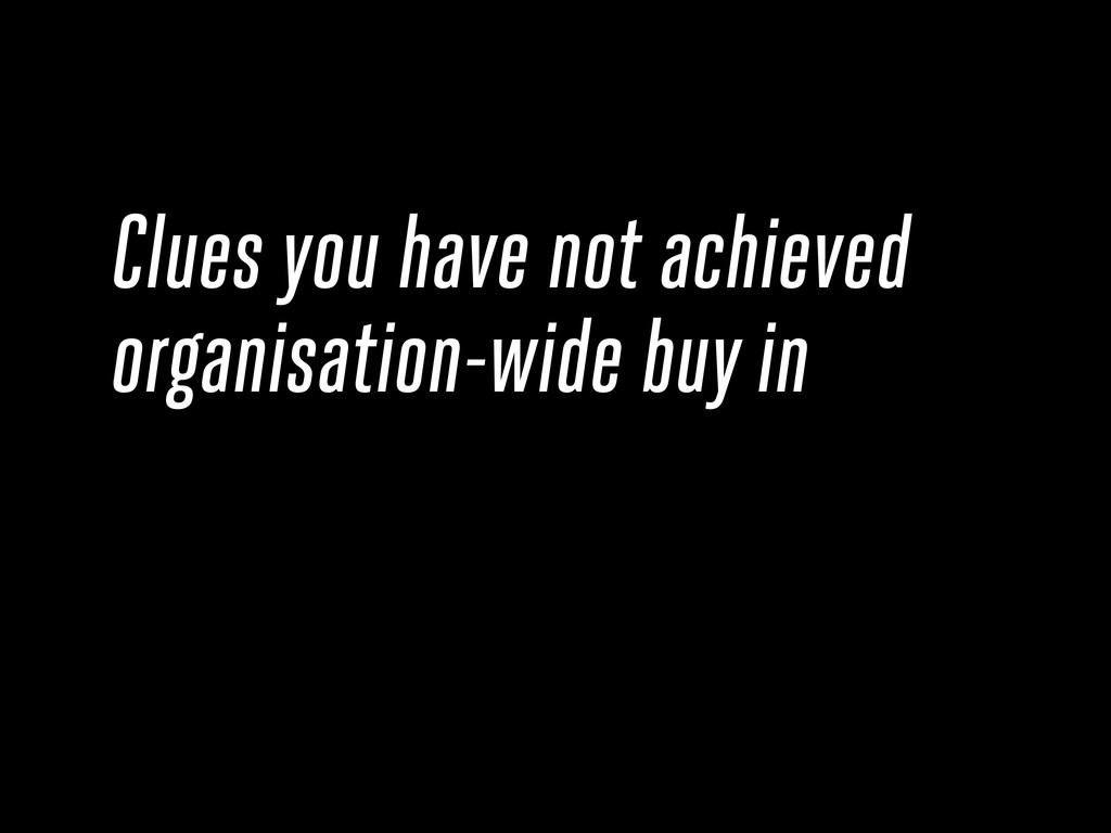 Clues you have not achieved organisation-wide b...