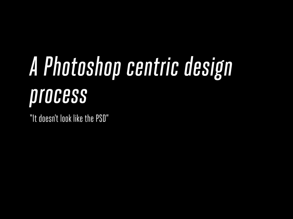 "A Photoshop centric design process ""It doesn't ..."