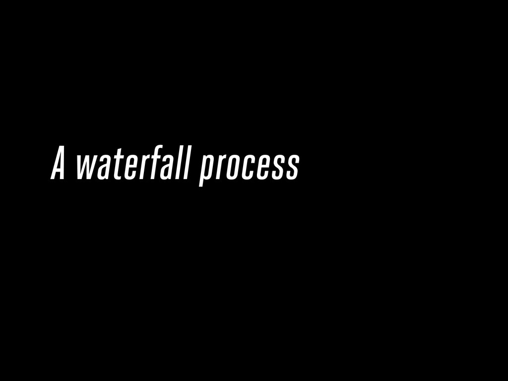 A waterfall process