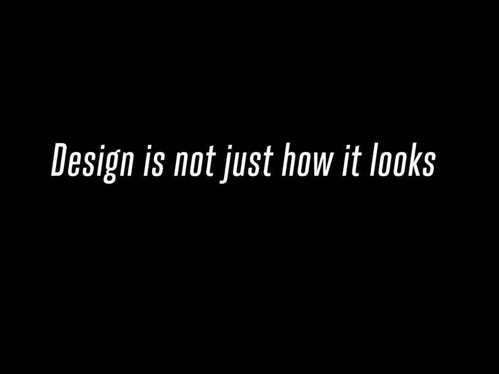 Design is not just how it looks