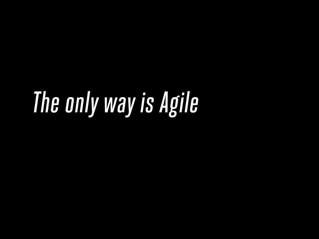 The only way is Agile