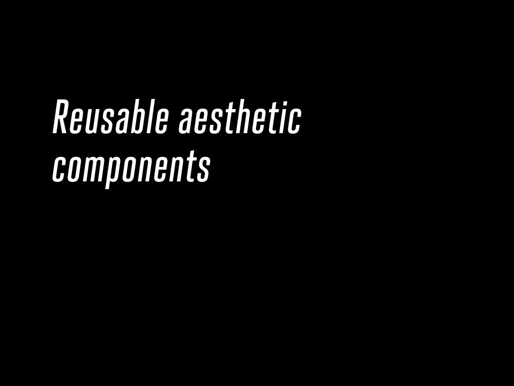 Reusable aesthetic components
