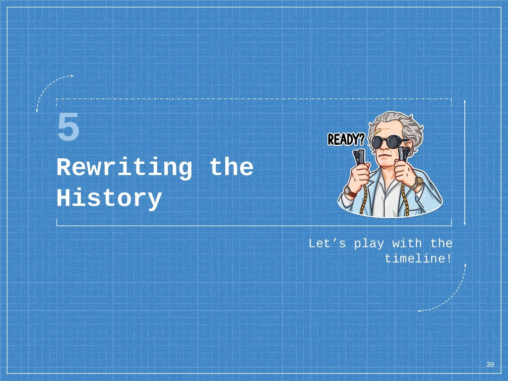 5 Rewriting the History Let's play with the tim...