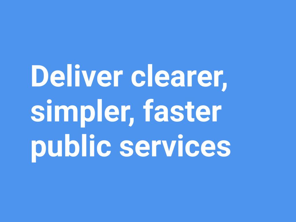 Deliver clearer, simpler, faster public services