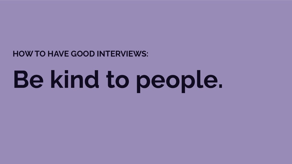 Be kind to people. HOW TO HAVE GOOD INTERVIEWS:
