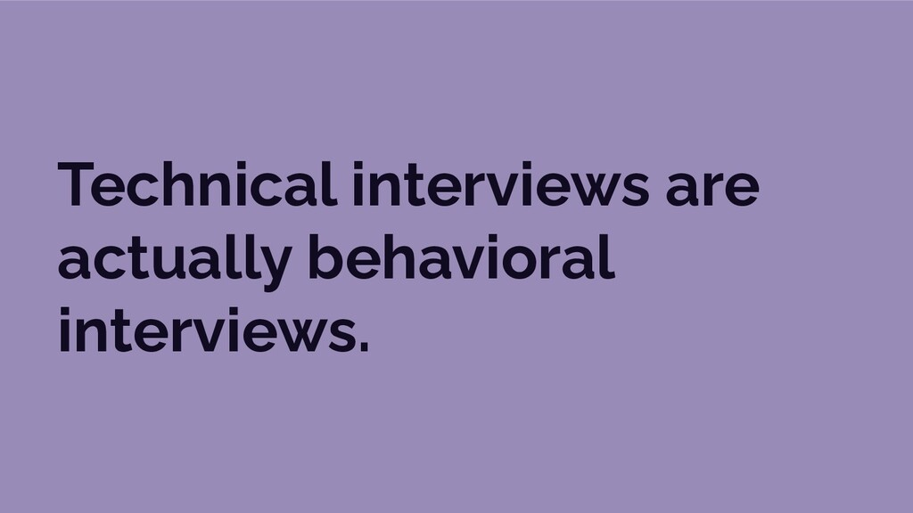 Technical interviews are actually behavioral in...