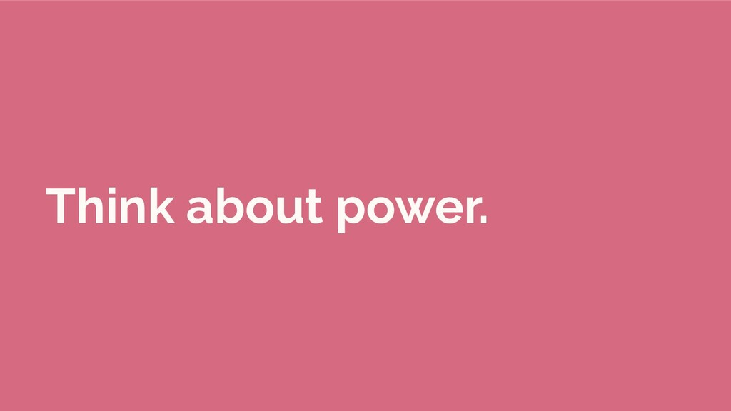 Think about power.