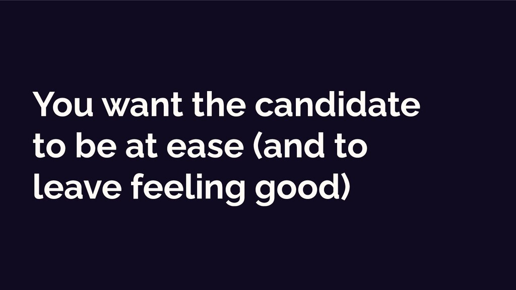 You want the candidate to be at ease (and to le...