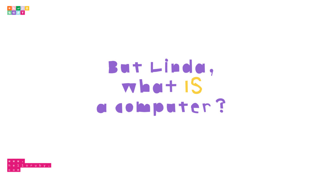 But Linda, what IS a computer?