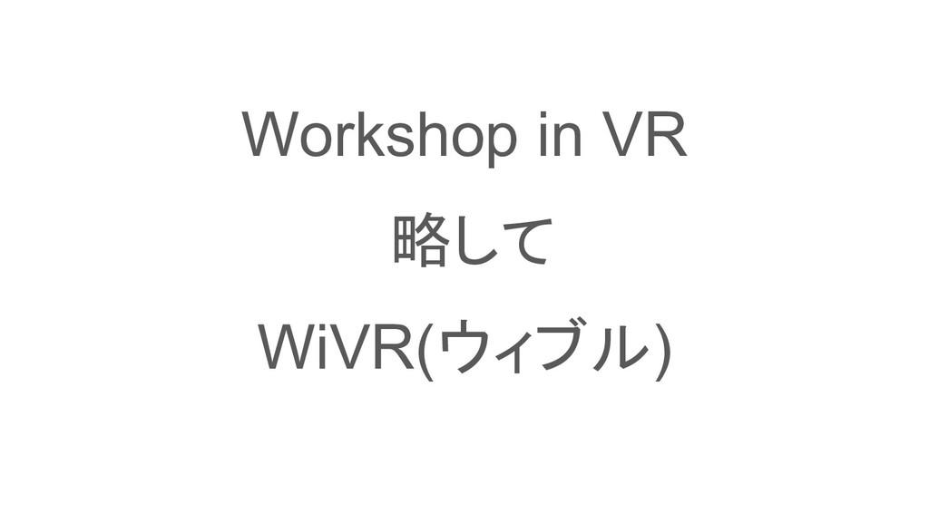 Workshop in VR 略して WiVR(ウィブル)