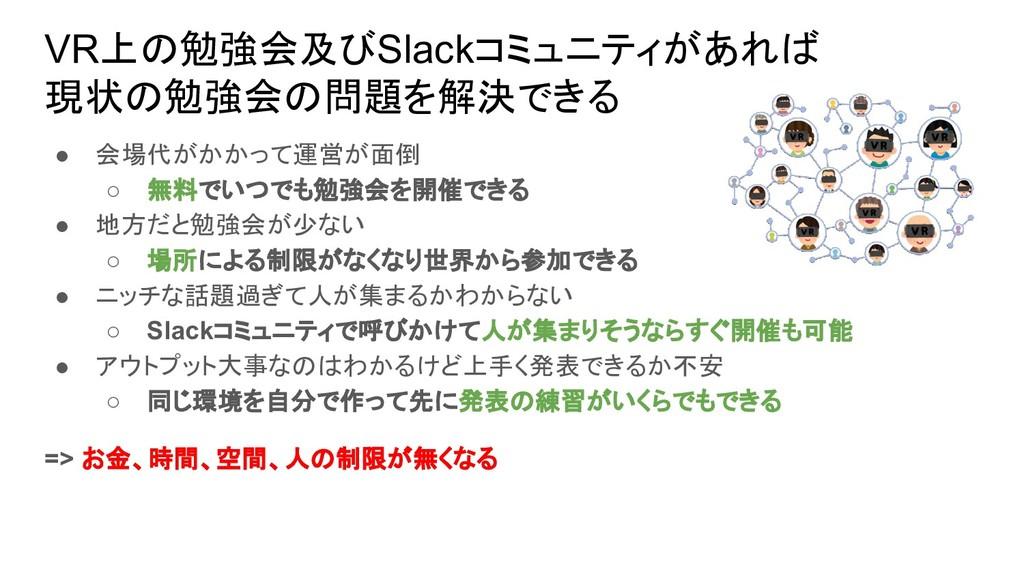 VR上の勉強会及びSlackコミュニティがあれば 現状の勉強会の問題を解決できる ● 会場代が...