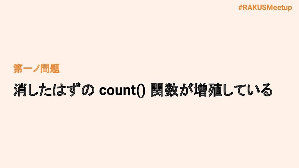 #RAKUSMeetup 第一ノ問題 消したはずの count() 関数が増殖している