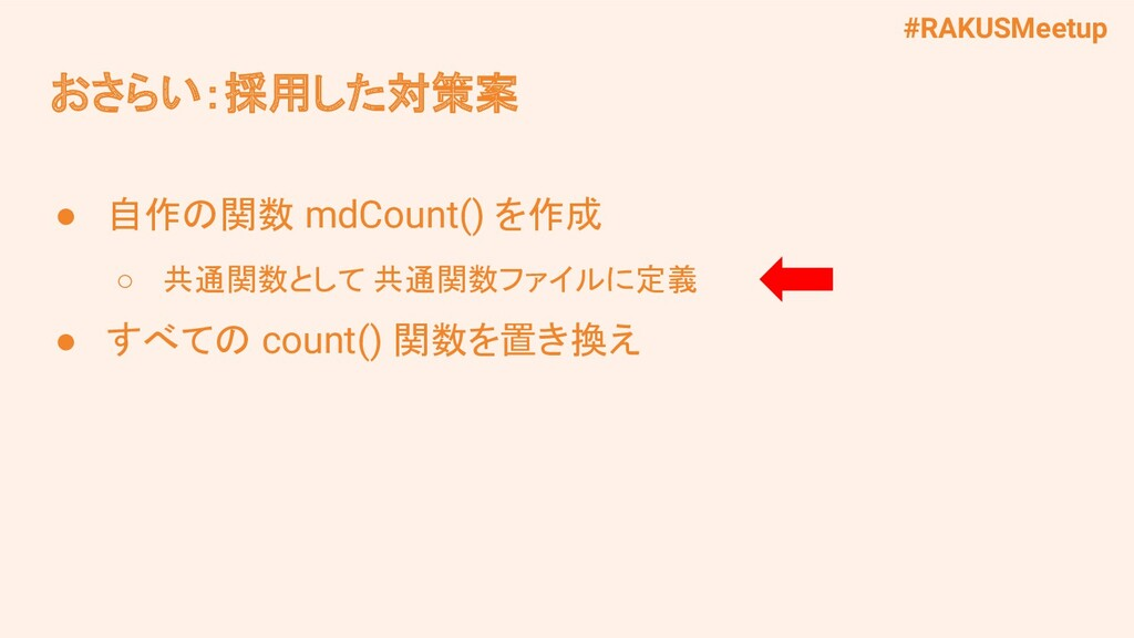 #RAKUSMeetup おさらい:採用した対策案 ● 自作の関数 mdCount() を作成...