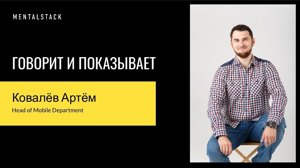 ГОВОРИТ И ПОКАЗЫВАЕТ Ковалёв Артём Head of Mobi...