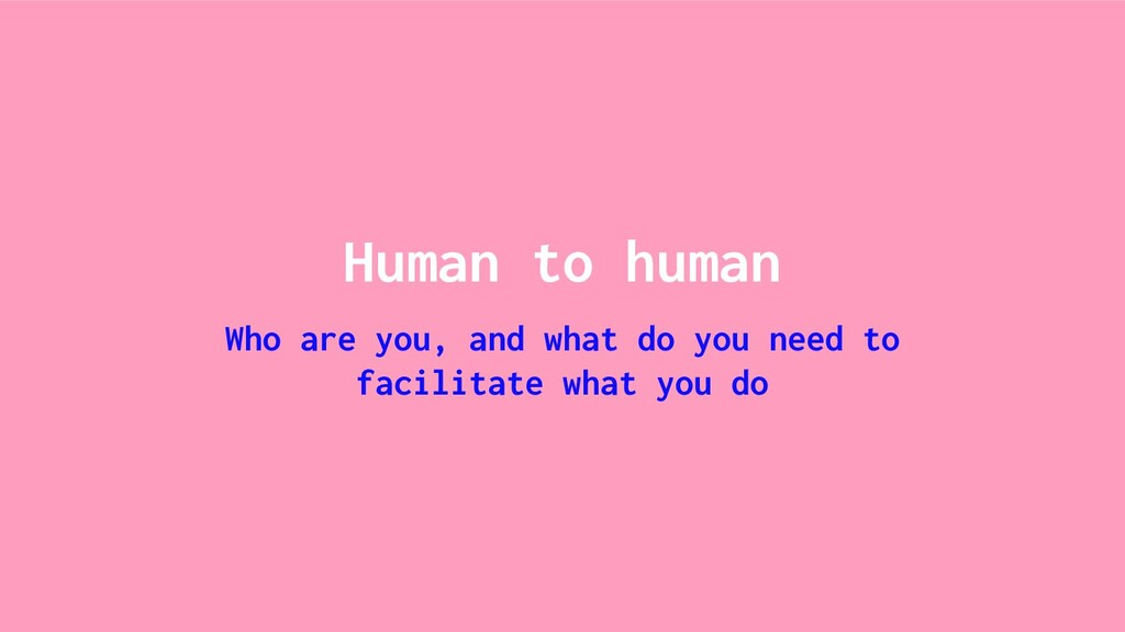 Human to human Who are you, and what do you nee...
