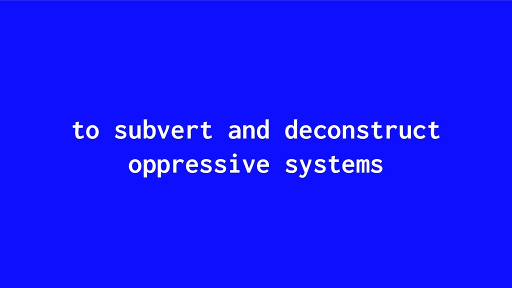 to subvert and deconstruct oppressive systems