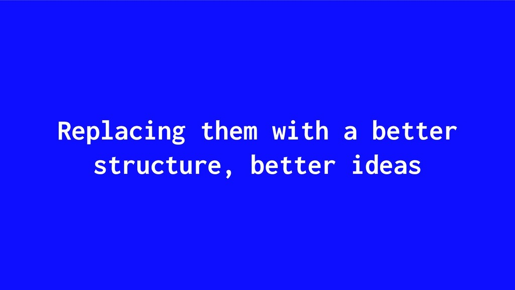 Replacing them with a better structure, better ...
