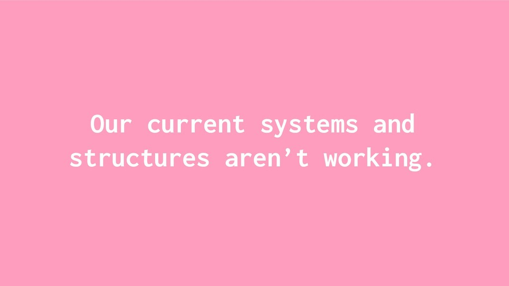 Our current systems and structures aren't worki...