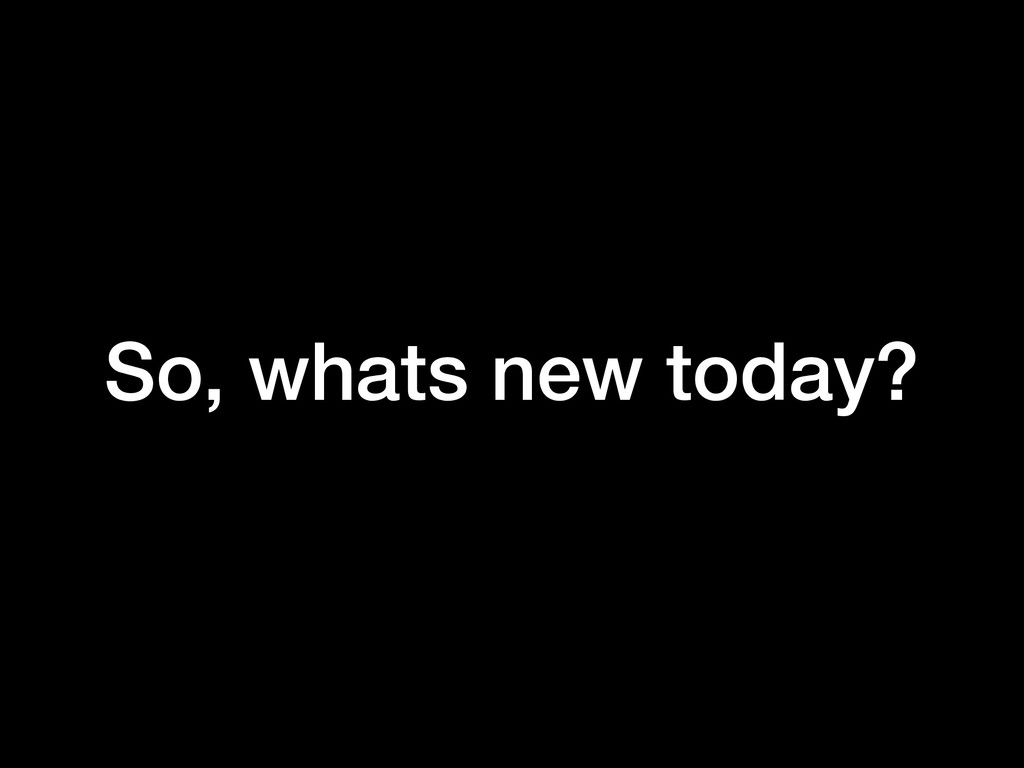 So, whats new today?