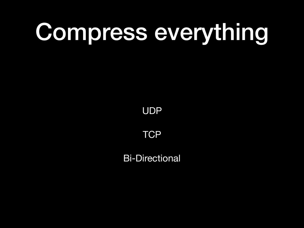 Compress everything UDP  TCP  Bi-Directional