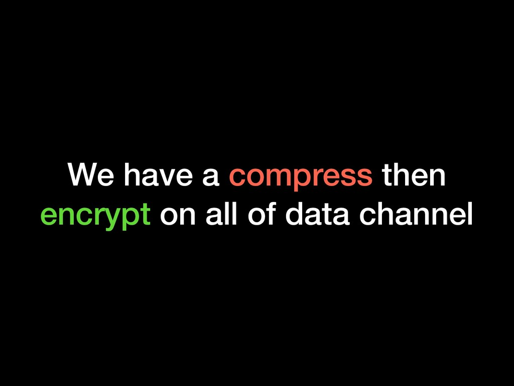 We have a compress then encrypt on all of data ...