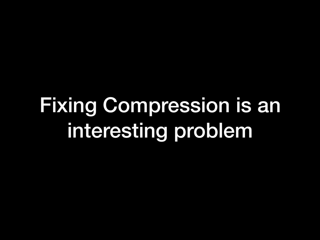 Fixing Compression is an interesting problem