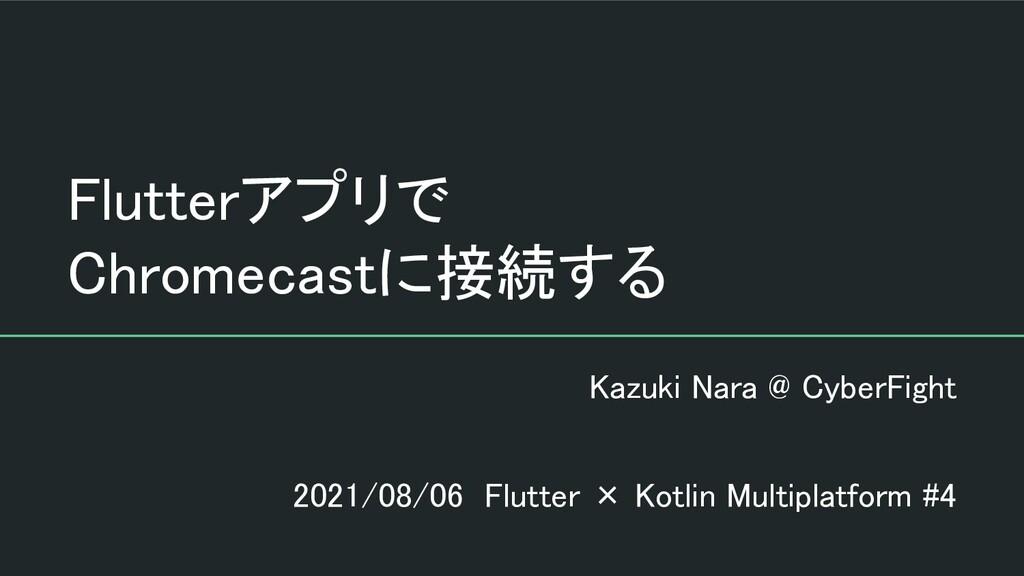 Flutterアプリで Chromecastに接続する Kazuki Nara @ Cyb...