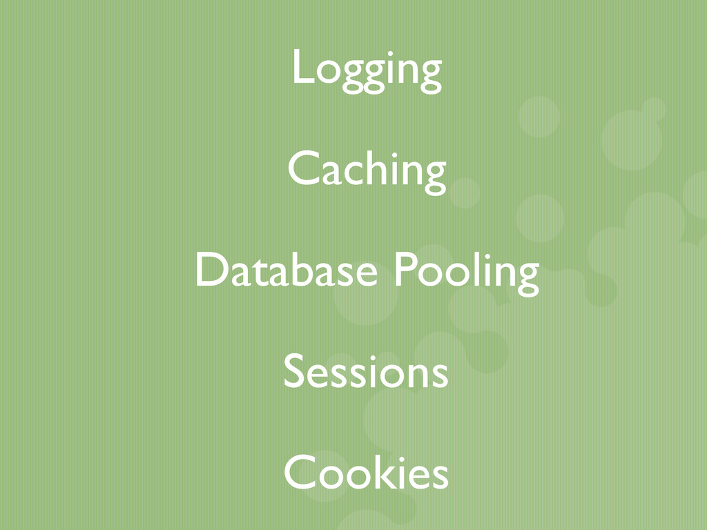 Logging Caching Database Pooling Cookies Sessio...