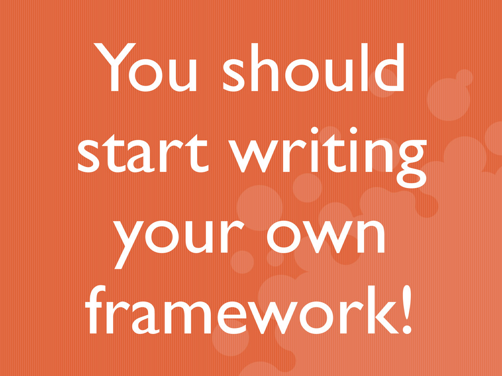 You should start writing your own framework!