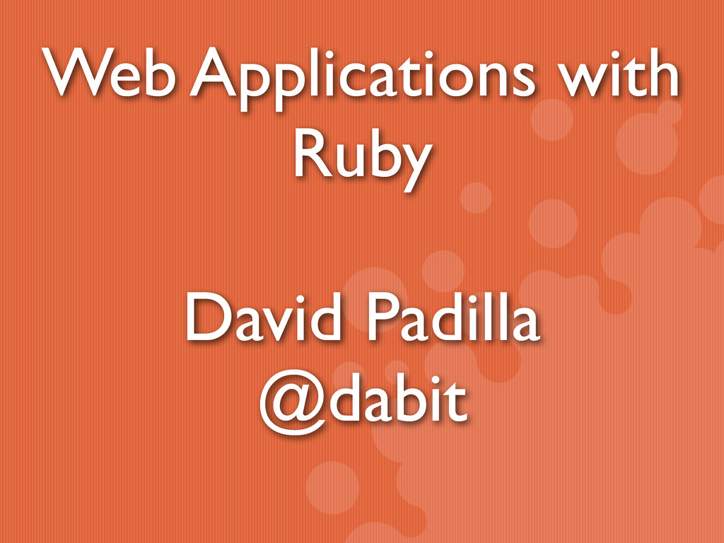 Web Applications with Ruby David Padilla @dabit