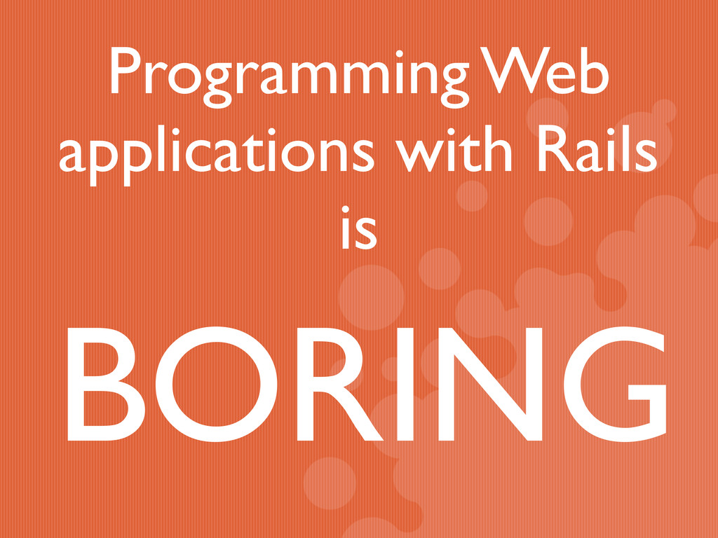 Programming Web applications with Rails is BORI...