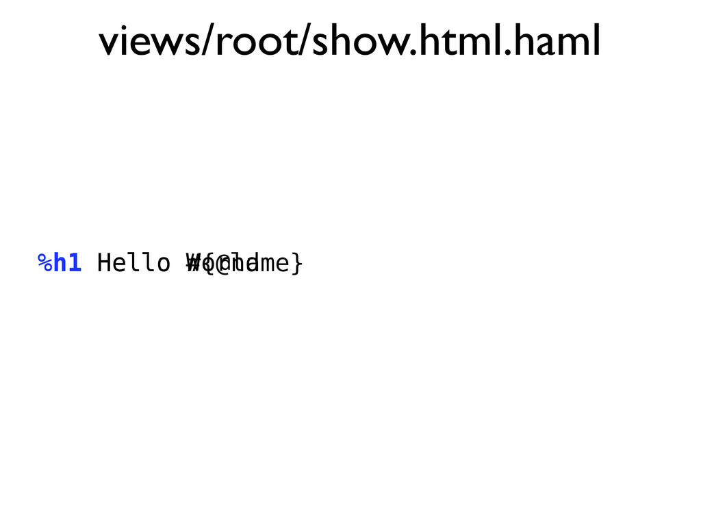 views/root/show.html.haml %h1 Hello World %h1 H...
