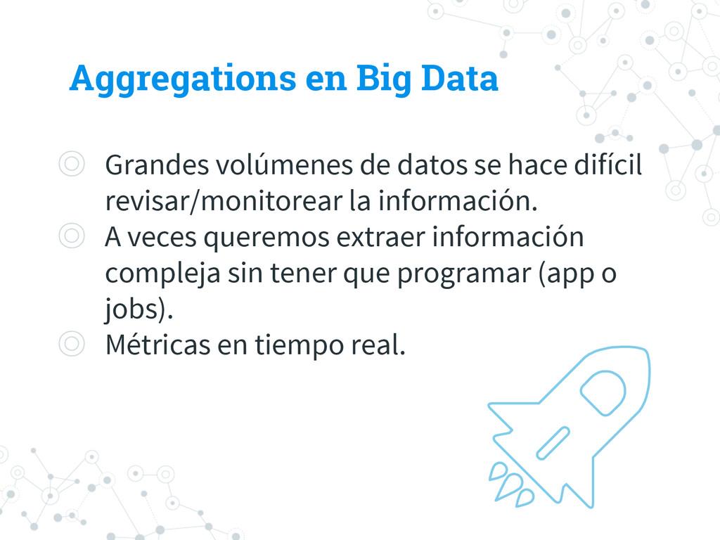 Aggregations en Big Data ◎ Grandes volúmenes de...