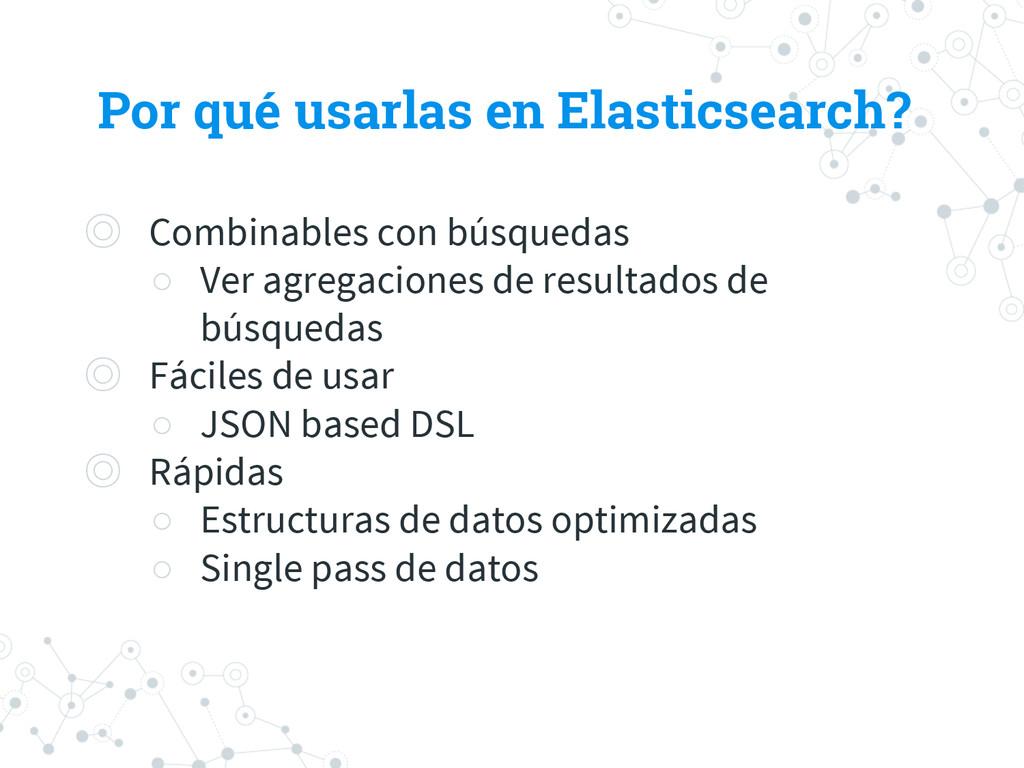 Por qué usarlas en Elasticsearch? ◎ Combinables...
