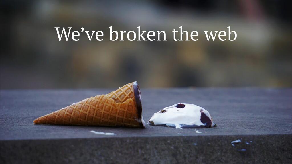 We've broken the web