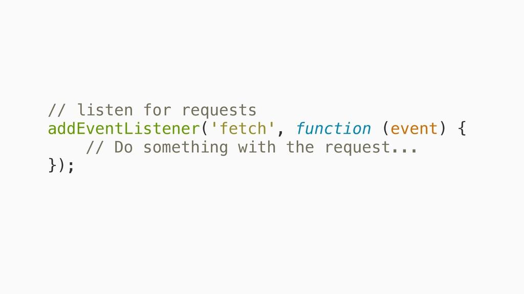 // listen for requests addEventListener('fetch'...