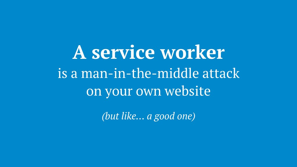 A service worker is a man-in-the-middle attack ...