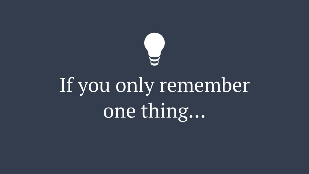 If you only remember one thing…
