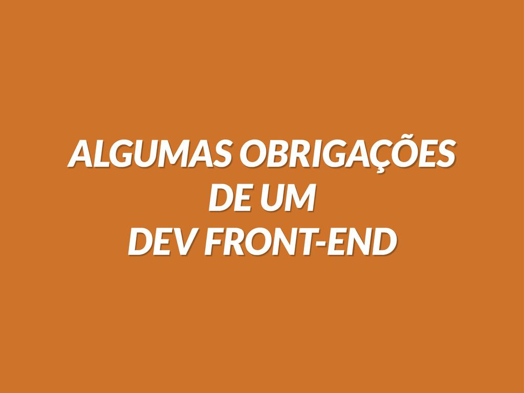 ALGUMAS OBRIGAÇÕES DE UM DEV FRONT-END