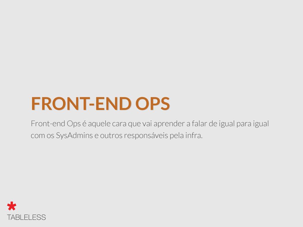 FRONT-END OPS Front-end Ops é aquele cara que v...