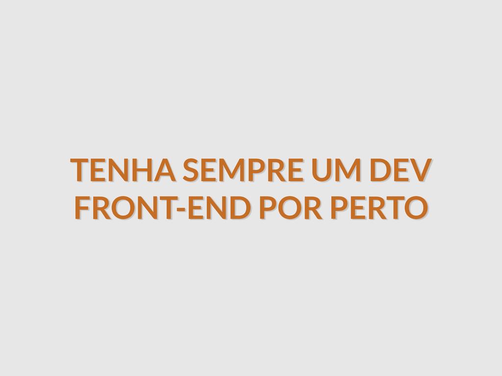 TENHA SEMPRE UM DEV FRONT-END POR PERTO