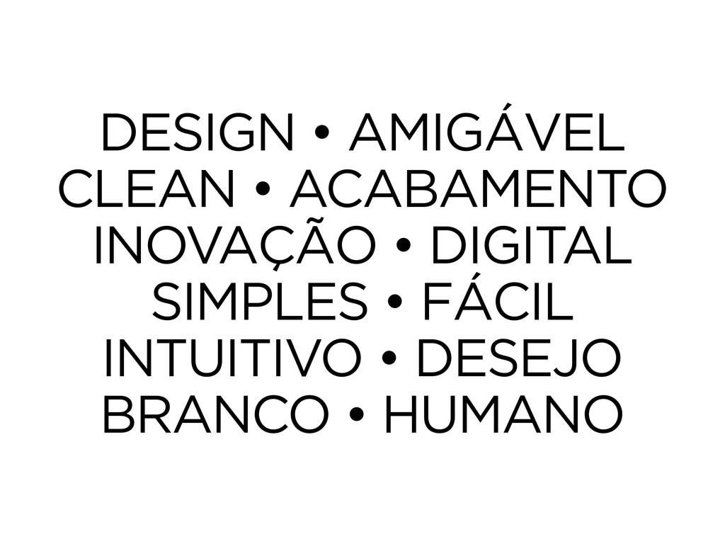 DESIGN • AMIGÁVEL CLEAN • ACABAMENTO INOVAÇÃO •...